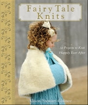 Fairy Tale Knits - 32 Projects to Knit Happily Ever After ebook by A. Stewart-Guinee
