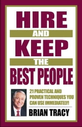 Hire and Keep the Best People - 21 Practical & Proven Techniques You Can Use Immediately! ebook by Brian Tracy