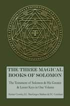 The Three Magical Books of Solomon - The Greater and Lesser Keys & The Testament of Solomon ebook by Aleister Crowley, S.L. MacGregor Mathers, F.C. Conybear