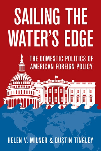 Sailing the Water's Edge - The Domestic Politics of American Foreign Policy ebook by Helen V. Milner,Dustin Tingley