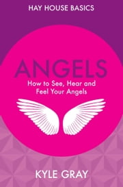 Angels - How to See, Hear and Feel Your Angels ebook by Kyle Gray
