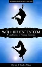 With Highest Esteem A Celebration of Physical Existence: with Study Guide ebook by Patricia & Stanley Walsh