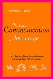 The Nurse's Communication Advantage: How Business Savvy Communication Can Advance Your Career ebook by Kathleen D. Pagana