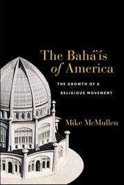 The Bahá'ís of America - The Growth of a Religious Movement ebook by Mike McMullen