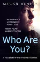 Who Are You?: With one click she found her perfect man. And he found his perfect victim. A true story of the ultimate deception. ebook by Megan Henley, Linda Watson Brown