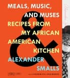 Meals, Music, and Muses - Recipes from My African American Kitchen ebook by Alexander Smalls, Veronica Chambers