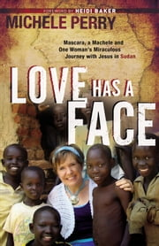 Love Has a Face - Mascara, a Machete and One Woman's Miraculous Journey with Jesus in Sudan ebook by Michele Perry