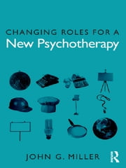 Changing Roles for a New Psychotherapy ebook by John G. Miller
