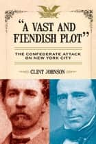 A Vast and Fiendish Plot - The Confederate Attack on New York City ebook by Clint Johnson
