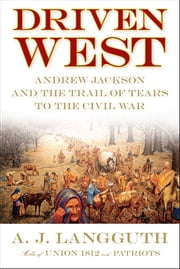 Driven West - Andrew Jackson and the Trail of Tears to the Civil War ebook by A. J. Langguth