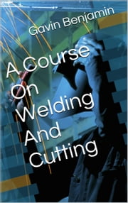A Course on Welding and Cutting Metal ebook by Gavin Benjamin