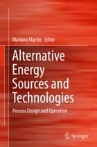 Alternative Energy Sources and Technologies ebook by Mariano Martín