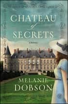 Chateau of Secrets - A Novel ebook by Melanie Dobson
