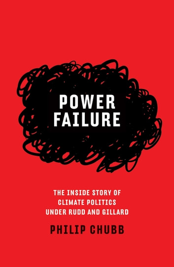 Power Failure - The Inside Story of Climate Politics Under Rudd and Gillard ebook by Philip Chubb