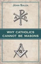 Why Catholics Cannot Be Masons eBook par John Salza
