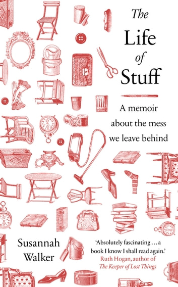 The Life of Stuff - A memoir about the mess we leave behind ebook by Susannah Walker