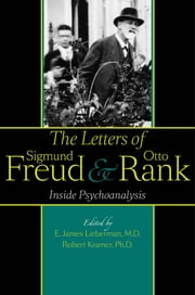The Letters of Sigmund Freud and Otto Rank - Inside Psychoanalysis ebook by E. James Lieberman,Robert Kramer,Gregory C. Richter