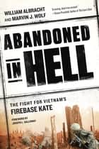 Abandoned in Hell - The Fight For Vietnam's Firebase Kate ebook by William Albracht, Joseph L. Galloway, Marvin Wolf