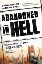 Abandoned in Hell - The Fight For Vietnam's Firebase Kate ebook by William Albracht,Joseph L. Galloway,Marvin Wolf