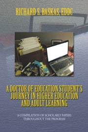 A Doctor of Education Student's Journey In Higher Education and Adult Learning - A Compilation of Scholarly Papers throughout the Program ebook by Richard S. Baskas, EdDc