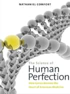 The Science of Human Perfection: How Genes Became the Heart of American Medicine ebook by Nathaniel Comfort