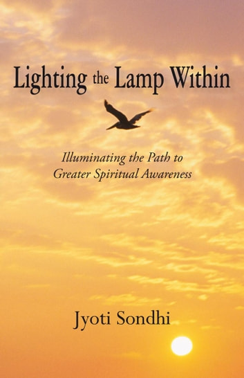 Lighting the Lamp Within - Illuminating the Path to Greater Spiritual Awareness ebook by Jyoti Sondhi