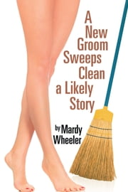 A New Groom Sweeps Clean a Likely Story ebook by Mardy Wheeler