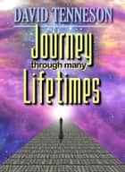 Journey Through Many Lifetimes ebook by David Tenneson