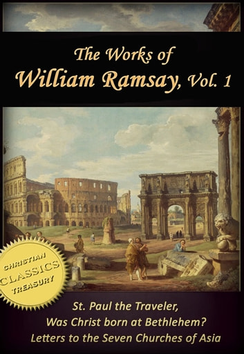 Works of William Ramsay, Vol 1 [Illustrated]. The Letters to the Seven Churches of Asia; St Paul the Traveler; Was Christ Born at Bethlehem? ebook by Sir William Ramsay