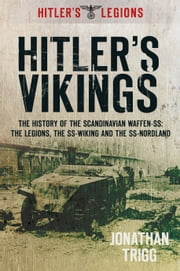 Hitler's Vikings - The History of the Scandinavian Waffen SS: The Legions, the SS Wiking and the SS Nordland ebook by Jonathan Trigg