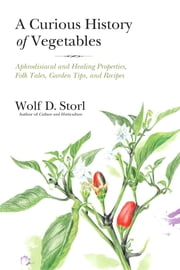 The Curious History of Vegetables - Aphrodisiacal and Healing Properties, Folk Tales, Garden Tips, and Recipes ebook by Wolf Storl