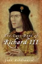 Last Days of Richard III ebook by John Ashdown-Hill