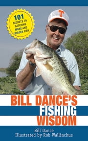 Bill Dance's Fishing Wisdom - 101 Secrets to Catching More and Bigger Fish ebook by Bill Dance, Rod Walinchus