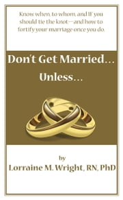 Don't Get Married...Unless - Know When, to Whom and IF You Should Tie the Knot--and How to Fortify Your Marriage Once You Do ebook by Lorraine M. Wright, R.N. PhD