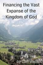 Financing the Vast Expanse of the Kingdom of God ebook by Carl Wells