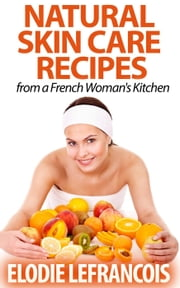 Natural Skin Care Recipes from a French Woman's Kitchen - Essential Oil for Beginners Series ebook by Elodie Lefrancois