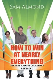 HOW TO WIN AT NEARLY EVERYTHING - SECRETS AND SPECULATIONS REVEALED ebook by Sam Almond
