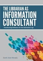 The Librarian as Information Consultant: Transforming Reference for the Information Age ebook by Sarah Anne Murphy