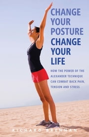 Change Your Posture, Change Your Life - How the Power of the Alexander Technique Can Combat Back Pain, Tension and Stres s ebook by Richard Brennan