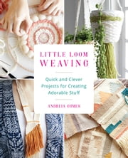 Little Loom Weaving - Quick and Clever Projects for Creating Adorable Stuff ebook by Andreia Gomes