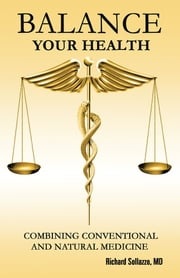 Balance Your Health - Combining Conventional and Natural Medicine ebook by Richard Sollazzo, MD