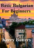 Basic Bulgarian For Beginners. ebook by Kerry Butters