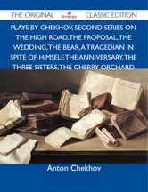 Plays by Chekhov, Second Series On the High Road, The Proposal, The Wedding, The Bear, A Tragedian In Spite of Himself, The Anniversary, The Three Sisters, The Cherry Orchard - The Original Classic Edition ebook by Chekhov Anton