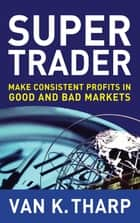 Super Trader: Make Consistent Profits in Good and Bad Markets e-bog by Van K. Tharp