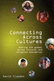 Connecting across Cultures - Sharing the Gospel across Cultural and Religious Boundaries ebook by David Claydon