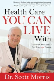 Health Care You Can Live With - Discover Wholeness in Body and Spirit ebook by Susan Martins Miller,Dr. Scott Morris