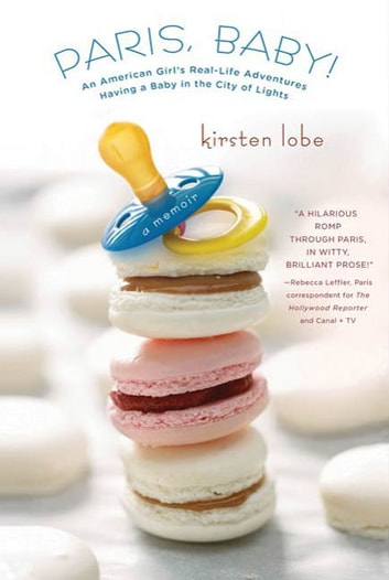 Paris, Baby! - An American Girl's Real-Life Adventures Having a Baby in the City of Lights ebook by Kirsten Lobe