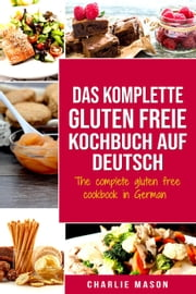 Das komplette gluten freie Kochbuch auf Deutsch/ The complete gluten free cookbook in German eBook by Charlie Mason