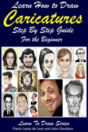 Learn How to Draw Caricatures: Step By Step Guide For the Beginner ebook by Dueep Jyot Singh,John Davidson
