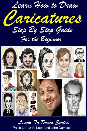 Learn How to Draw Caricatures: Step By Step Guide For the Beginner ebook by Paolo Lopez de Leon,John Davidson